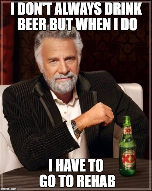 The Most Interesting Man In The World Meme | I DON'T ALWAYS DRINK BEER BUT WHEN I DO I HAVE TO GO TO REHAB | image tagged in memes,the most interesting man in the world | made w/ Imgflip meme maker