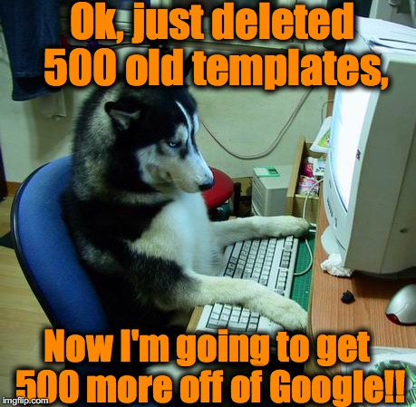 Ok, just deleted 500 old templates, Now I'm going to get 500 more off of Google!! | made w/ Imgflip meme maker