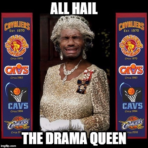 All Hail The Queen | ALL HAIL THE DRAMA QUEEN | image tagged in king,lebron,james,nba,finals,cavs | made w/ Imgflip meme maker