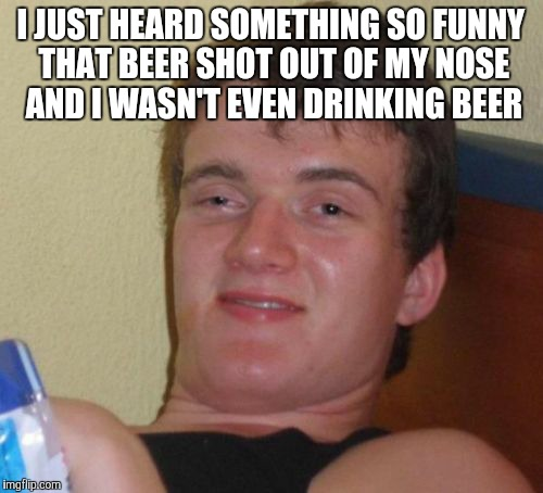 10 Guy Meme | I JUST HEARD SOMETHING SO FUNNY THAT BEER SHOT OUT OF MY NOSE AND I WASN'T EVEN DRINKING BEER | image tagged in memes,10 guy | made w/ Imgflip meme maker