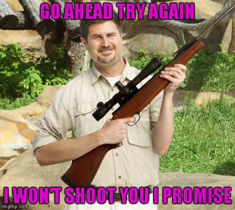 GO AHEAD TRY AGAIN I WON'T SHOOT YOU I PROMISE | made w/ Imgflip meme maker