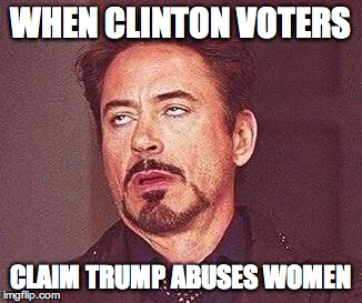 Robert Downy Jr | WHEN CLINTON VOTERS CLAIM TRUMP ABUSES WOMEN | image tagged in robert downy jr | made w/ Imgflip meme maker