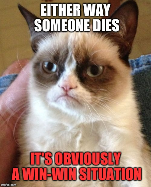 Grumpy Cat Meme | EITHER WAY SOMEONE DIES IT'S OBVIOUSLY A WIN-WIN SITUATION | image tagged in memes,grumpy cat | made w/ Imgflip meme maker