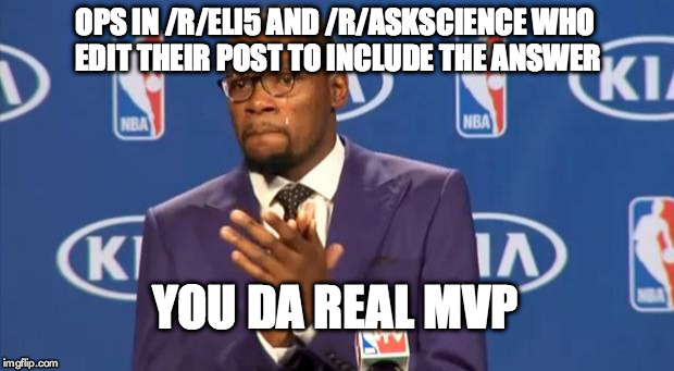 You The Real MVP Meme | OPS IN /R/ELI5 AND /R/ASKSCIENCE WHO EDIT THEIR POST TO INCLUDE THE ANSWER YOU DA REAL MVP | image tagged in memes,you the real mvp,AdviceAnimals | made w/ Imgflip meme maker