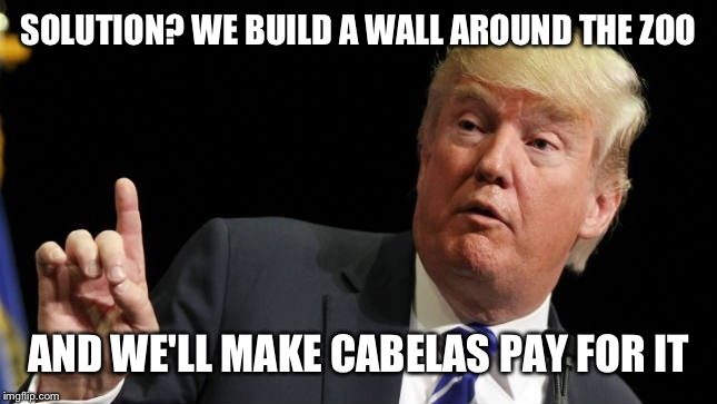 SOLUTION? WE BUILD A WALL AROUND THE ZOO AND WE'LL MAKE CABELAS PAY FOR IT | made w/ Imgflip meme maker