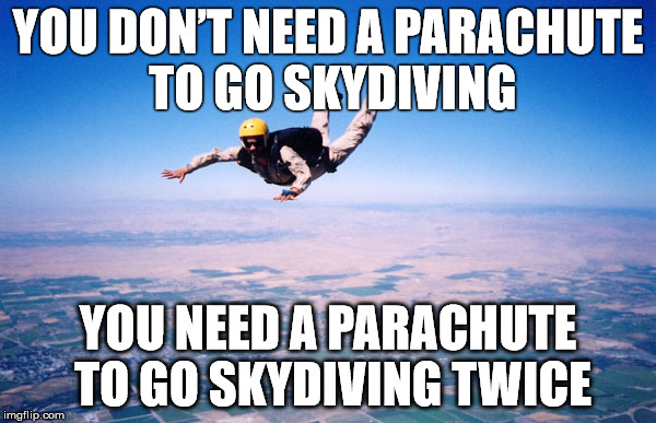 sky diving twice |  YOU DON'T NEED A PARACHUTE TO GO SKYDIVING; YOU NEED A PARACHUTE TO GO SKYDIVING TWICE | image tagged in skydiving,parachute | made w/ Imgflip meme maker