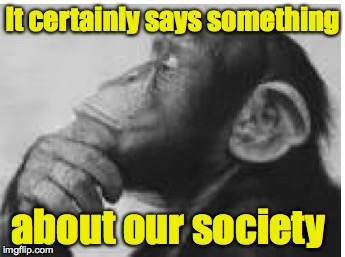 It certainly says something about our society | made w/ Imgflip meme maker