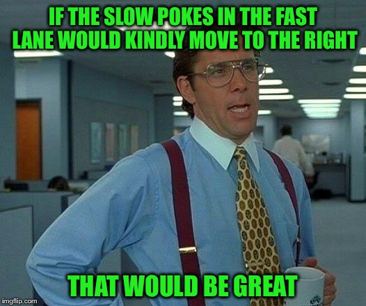 I'm just cruisin' on the freeway of life | IF THE SLOW POKES IN THE FAST LANE WOULD KINDLY MOVE TO THE RIGHT THAT WOULD BE GREAT | image tagged in memes,that would be great,funny,freeway,speed limit,i cant drive 55 | made w/ Imgflip meme maker