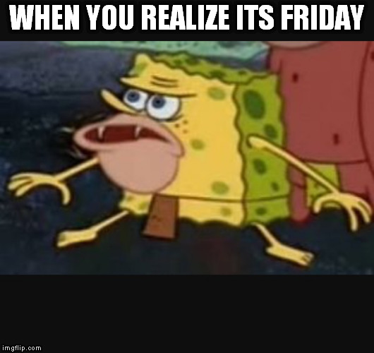 Caveman spongebob  |  WHEN YOU REALIZE ITS FRIDAY | image tagged in caveman spongebob | made w/ Imgflip meme maker