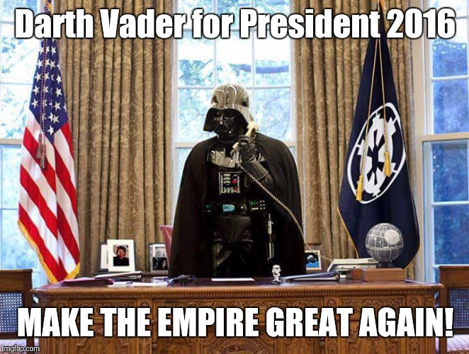 We will build a Death Star!! | Darth Vader for President 2016 MAKE THE EMPIRE GREAT AGAIN! | image tagged in darth vader,president | made w/ Imgflip meme maker