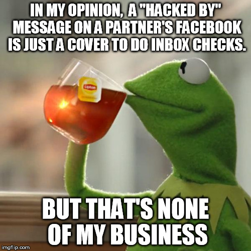 "But That's None Of My Business |  IN MY OPINION,  A ""HACKED BY"" MESSAGE ON A PARTNER'S FACEBOOK IS JUST A COVER TO DO INBOX CHECKS. BUT THAT'S NONE OF MY BUSINESS 