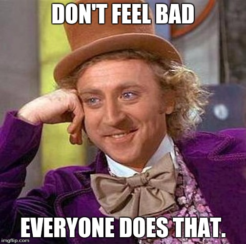 Creepy Condescending Wonka Meme | DON'T FEEL BAD EVERYONE DOES THAT. | image tagged in memes,creepy condescending wonka | made w/ Imgflip meme maker