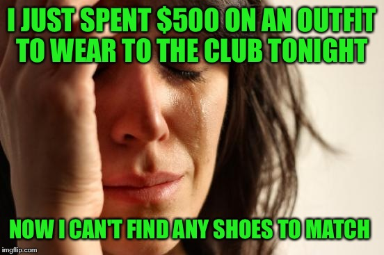 First World Problems Meme | I JUST SPENT $500 ON AN OUTFIT TO WEAR TO THE CLUB TONIGHT NOW I CAN'T FIND ANY SHOES TO MATCH | image tagged in memes,first world problems | made w/ Imgflip meme maker
