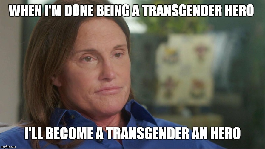 Jenner an hero | WHEN I'M DONE BEING A TRANSGENDER HERO I'LL BECOME A TRANSGENDER AN HERO | image tagged in hero,transgender,suicide,bruce jenner,caitlyn jenner | made w/ Imgflip meme maker