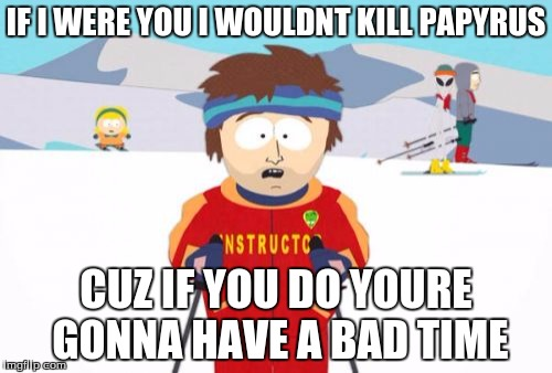 Super Cool Ski Instructor Meme | IF I WERE YOU I WOULDNT KILL PAPYRUS CUZ IF YOU DO YOURE GONNA HAVE A BAD TIME | image tagged in memes,super cool ski instructor | made w/ Imgflip meme maker