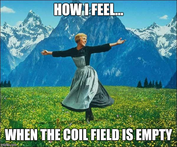 Julie Andrews | HOW I FEEL... WHEN THE COIL FIELD IS EMPTY | image tagged in julie andrews | made w/ Imgflip meme maker
