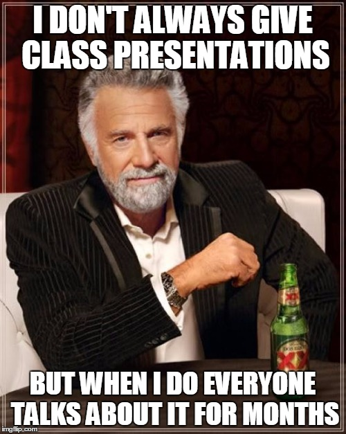 The Most Interesting Man In The World Meme | I DON'T ALWAYS GIVE CLASS PRESENTATIONS BUT WHEN I DO EVERYONE TALKS ABOUT IT FOR MONTHS | image tagged in memes,the most interesting man in the world | made w/ Imgflip meme maker