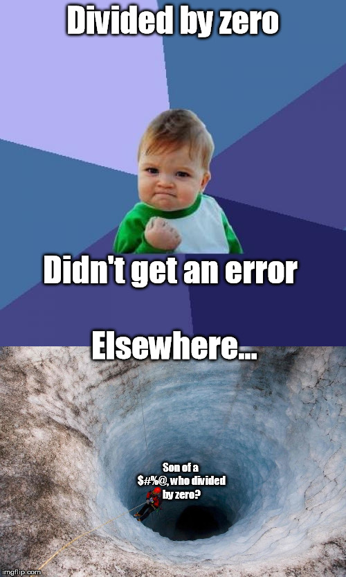 I purposely divided by zero to get the error handler. But it didn't error. | Divided by zero Didn't get an error Elsewhere... Son of a $#%@, who divided by zero? | image tagged in divide,by,zero,funny,programming | made w/ Imgflip meme maker