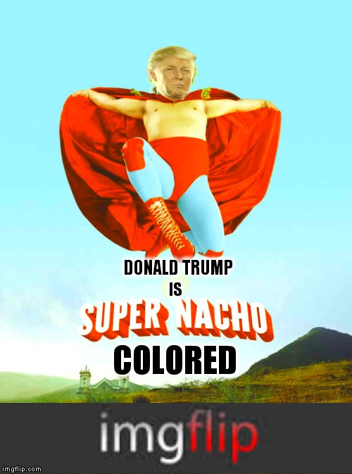 Can I get extra cheese on those nachos? | DONALD TRUMP COLORED IS | image tagged in nacho libre you're crazy,trump,funny,movie meme | made w/ Imgflip meme maker