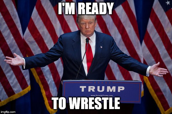 Trump Bruh | I'M READY TO WRESTLE | image tagged in trump bruh | made w/ Imgflip meme maker