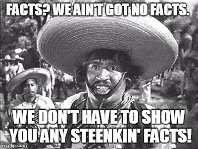 Gold Hat - No badges | FACTS? WE AIN'T GOT NO FACTS. WE DON'T HAVE TO SHOW YOU ANY STEENKIN' FACTS! | image tagged in gold hat - no badges | made w/ Imgflip meme maker
