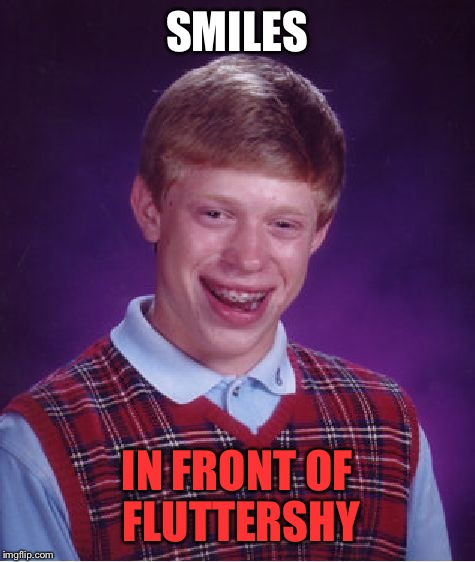 Bad Luck Brian Meme | SMILES IN FRONT OF FLUTTERSHY | image tagged in memes,bad luck brian | made w/ Imgflip meme maker