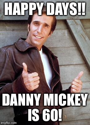 Happy Birthday Fonze |  HAPPY DAYS!! DANNY MICKEY IS 60! | image tagged in happy birthday fonze | made w/ Imgflip meme maker