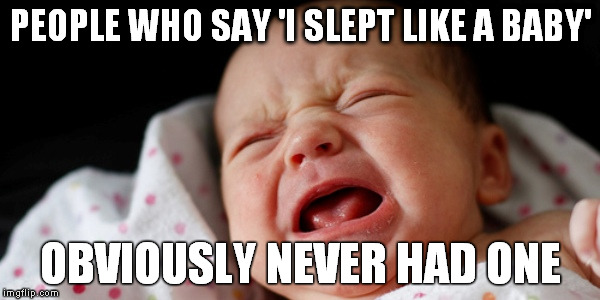 PEOPLE WHO SAY 'I SLEPT LIKE A BABY' OBVIOUSLY NEVER HAD ONE | image tagged in crying baby,awake | made w/ Imgflip meme maker