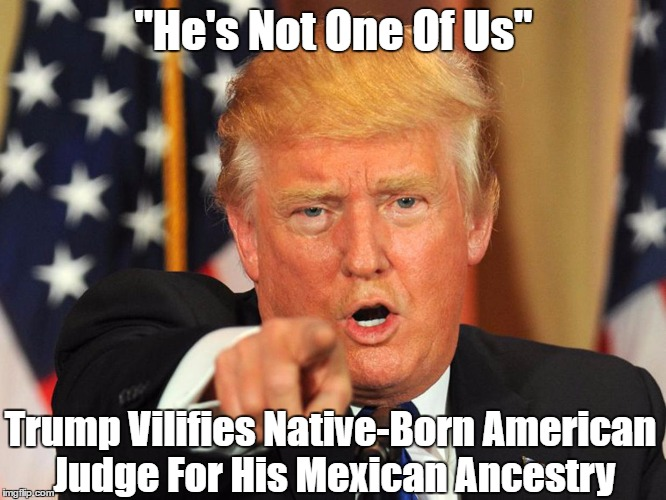 """He's Not One Of Us"" Trump Vilifies Native-Born American Judge For His Mexican Ancestry 