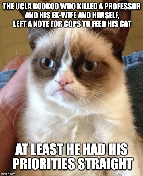 Grumpy cat watched the news  | THE UCLA KOOKOO WHO KILLED A PROFESSOR AND HIS EX-WIFE AND HIMSELF, LEFT A NOTE FOR COPS TO FEED HIS CAT AT LEAST HE HAD HIS PRIORITIES STRA | image tagged in memes,grumpy cat,shooting,cat food,grumpy cat happy,priorities | made w/ Imgflip meme maker