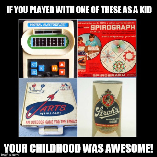 childhood was awesome | IF YOU PLAYED WITH ONE OF THESE AS A KID YOUR CHILDHOOD WAS AWESOME! | image tagged in childhood,awesome,toys,beer | made w/ Imgflip meme maker
