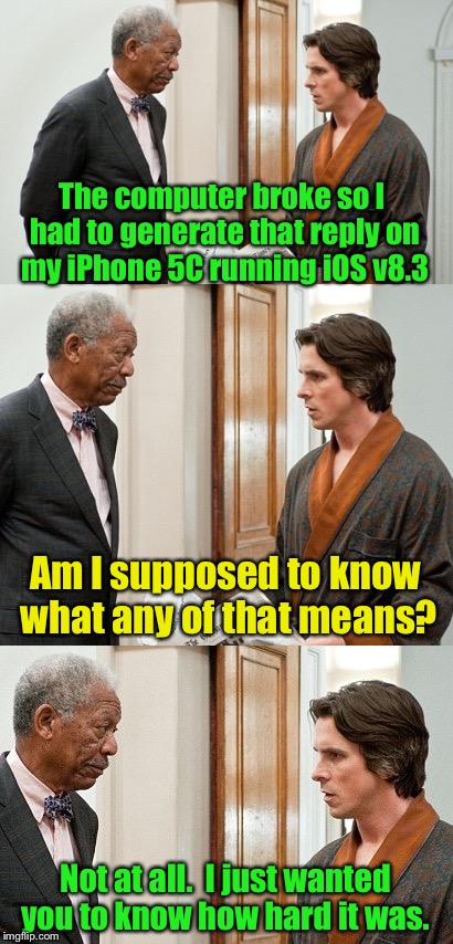 The computer broke so I had to generate that reply on my iPhone 5C running iOS v8.3 Not at all.  I just wanted you to know how hard it was.  | made w/ Imgflip meme maker