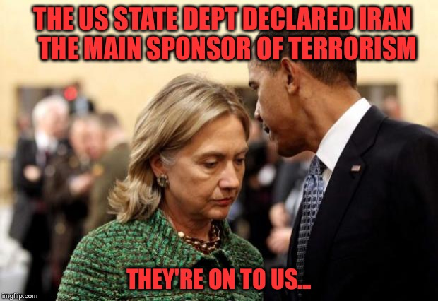 Good thing we didn't sign a weak nuclear pact and give them $150 BILLION!  Oh...Wait... | THE US STATE DEPT DECLARED IRAN  THE MAIN SPONSOR OF TERRORISM THEY'RE ON TO US... | image tagged in obama and hillary,nukes,nuclear pact,terrorism,memes | made w/ Imgflip meme maker
