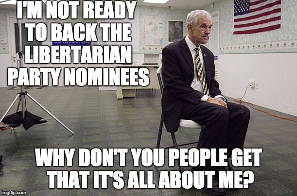It's all about Ron |  I'M NOT READY TO BACK THE LIBERTARIAN PARTY NOMINEES; WHY DON'T YOU PEOPLE GET THAT IT'S ALL ABOUT ME? | image tagged in ron paul dissapoint,gary johnson,libertarians | made w/ Imgflip meme maker