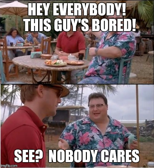 See Nobody Cares Meme | HEY EVERYBODY!  THIS GUY'S BORED! SEE?  NOBODY CARES | image tagged in memes,see nobody cares | made w/ Imgflip meme maker