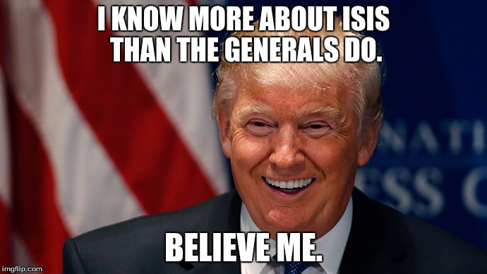 Laughing Donald Trump | I KNOW MORE ABOUT ISIS THAN THE GENERALS DO. BELIEVE ME. | image tagged in laughing donald trump | made w/ Imgflip meme maker