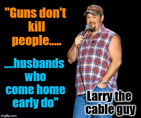 "Joke | ""Guns don't kill people..... ....husbands who come home early do"" Larry the cable guy 