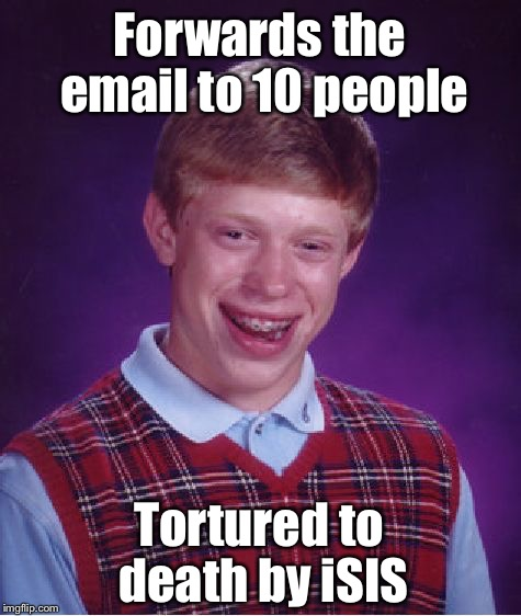 Bad Luck Brian Meme | Forwards the email to 10 people Tortured to death by iSIS | image tagged in memes,bad luck brian | made w/ Imgflip meme maker
