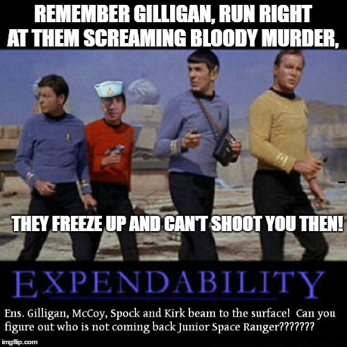 REMEMBER GILLIGAN, RUN RIGHT AT THEM SCREAMING BLOODY MURDER, THEY FREEZE UP AND CAN'T SHOOT YOU THEN! | made w/ Imgflip meme maker