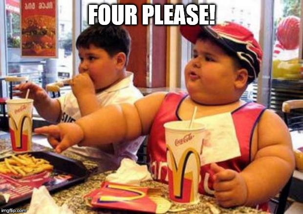 Fat McDonald's Kid | FOUR PLEASE! | image tagged in fat mcdonald's kid | made w/ Imgflip meme maker
