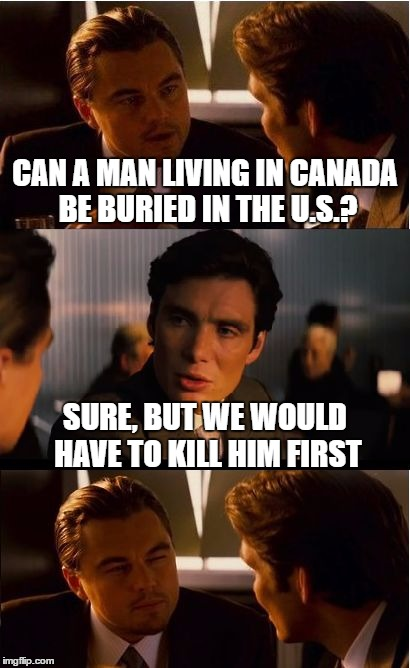 Well Unless you want to bury him alive | CAN A MAN LIVING IN CANADA BE BURIED IN THE U.S.? SURE, BUT WE WOULD HAVE TO KILL HIM FIRST | image tagged in memes,inception | made w/ Imgflip meme maker