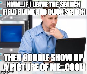 Error 404 | HMM...IF I LEAVE THE SEARCH FIELD BLANK AND CLICK SEARCH THEN GOOGLE SHOW UP A PICTURE OF ME...COOL! | image tagged in memes,error 404 | made w/ Imgflip meme maker