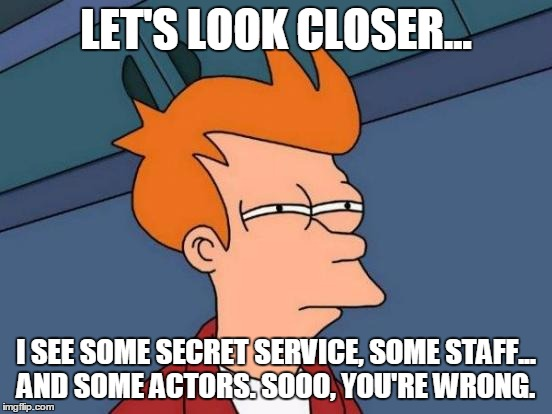 Futurama Fry Meme | LET'S LOOK CLOSER... I SEE SOME SECRET SERVICE, SOME STAFF... AND SOME ACTORS. SOOO, YOU'RE WRONG. | image tagged in memes,futurama fry | made w/ Imgflip meme maker