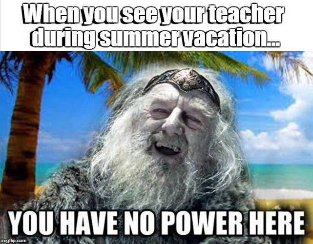 Just a few more weeks and school's out.  | When you see your teacher during summer vacation... | image tagged in summer vaction,funny meme | made w/ Imgflip meme maker