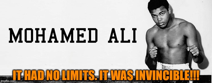 ALI' | IT HAD NO LIMITS. IT WAS INVINCIBLE!!! | image tagged in world champion,boxer,great,muhammad ali,legend,proud | made w/ Imgflip meme maker