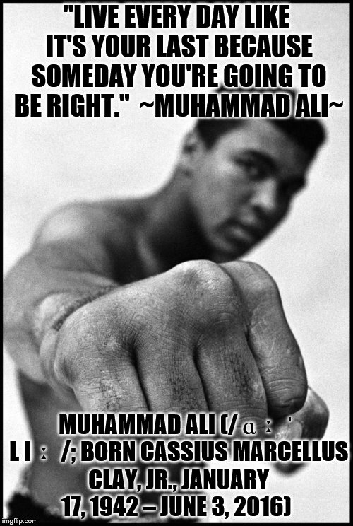 "Muhammad Ali Soon | ""LIVE EVERY DAY LIKE IT'S YOUR LAST BECAUSE SOMEDAY YOU'RE GOING TO BE RIGHT."" ~MUHAMMAD ALI~ MUHAMMAD ALI (/ ɑː ˈ L Iː /; BORN CASSIUS MAR 
