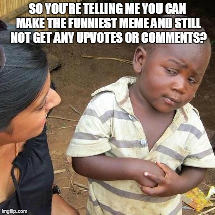 Third World Skeptical Kid Meme | SO YOU'RE TELLING ME YOU CAN MAKE THE FUNNIEST MEME AND STILL NOT GET ANY UPVOTES OR COMMENTS? | image tagged in memes,third world skeptical kid | made w/ Imgflip meme maker