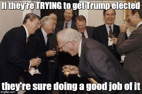 Laughing Men In Suits Meme | If they're TRYING to get Trump elected they're sure doing a good job of it | image tagged in memes,laughing men in suits | made w/ Imgflip meme maker