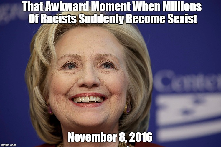 That Awkward Moment When Millions Of Racists Suddenly Become Sexist November 8, 2016 | made w/ Imgflip meme maker