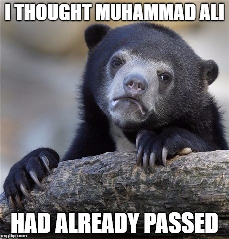 Confession Bear Meme | I THOUGHT MUHAMMAD ALI HAD ALREADY PASSED | image tagged in memes,confession bear | made w/ Imgflip meme maker